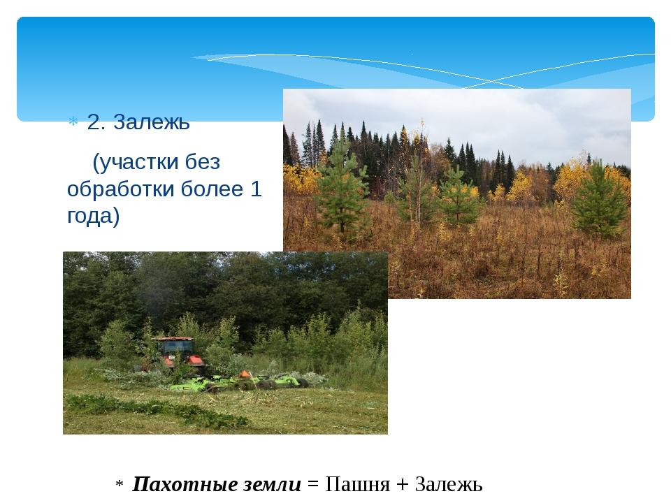 2. Залежь (участки без обработки более 1 года) * Пахотные земли = Пашня + Зал...