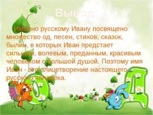 Вывод: Именно русскому Ивану посвящено множество од, песен, стихов, сказок,