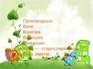 Иван Производные: Ваня Ванечка Ванюшка Иванушка Иоанн — старославянская форм