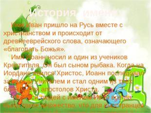 История имени: Имя Иван пришло на Русь вместе с христианством и происходит о