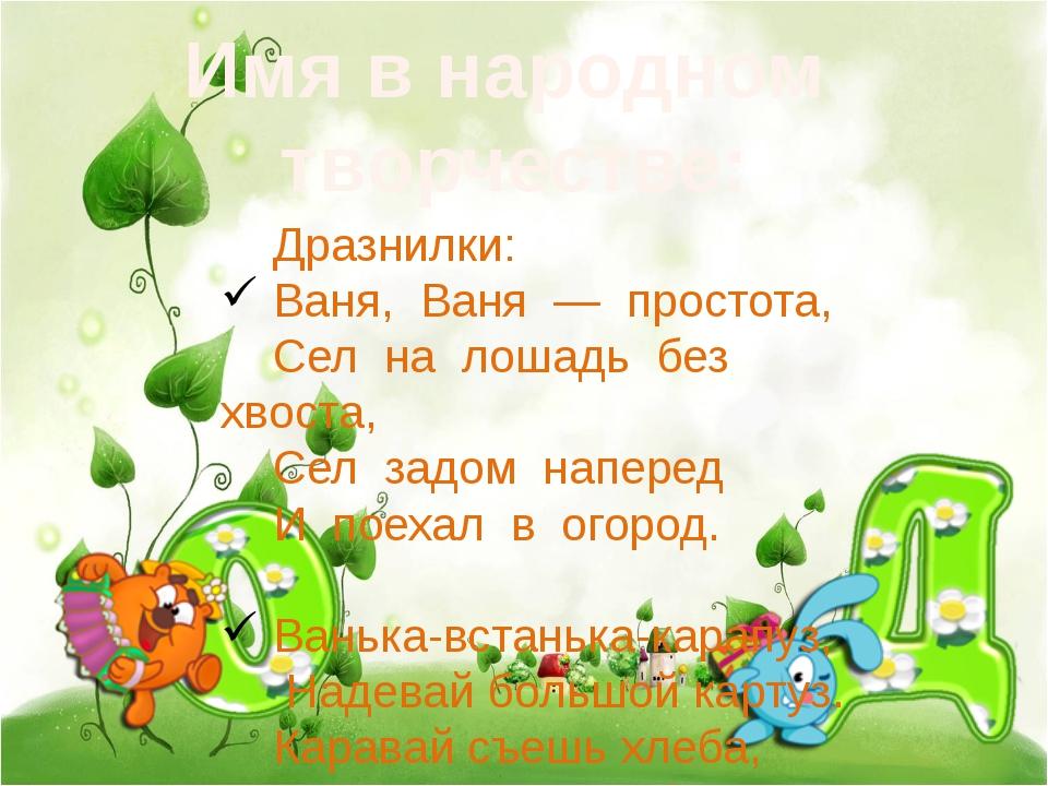 Имя в народном творчестве: Дразнилки: Ваня, Ваня — простота, Сел на лошадь б...