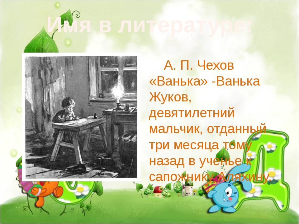 Имя в литературе: А. П. Чехов «Ванька» -Ванька Жуков, девятилетний мальчик,...