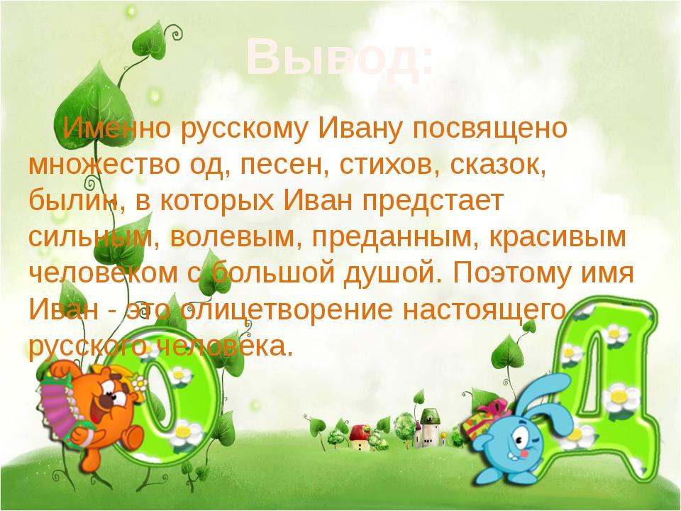 Вывод: Именно русскому Ивану посвящено множество од, песен, стихов, сказок,...