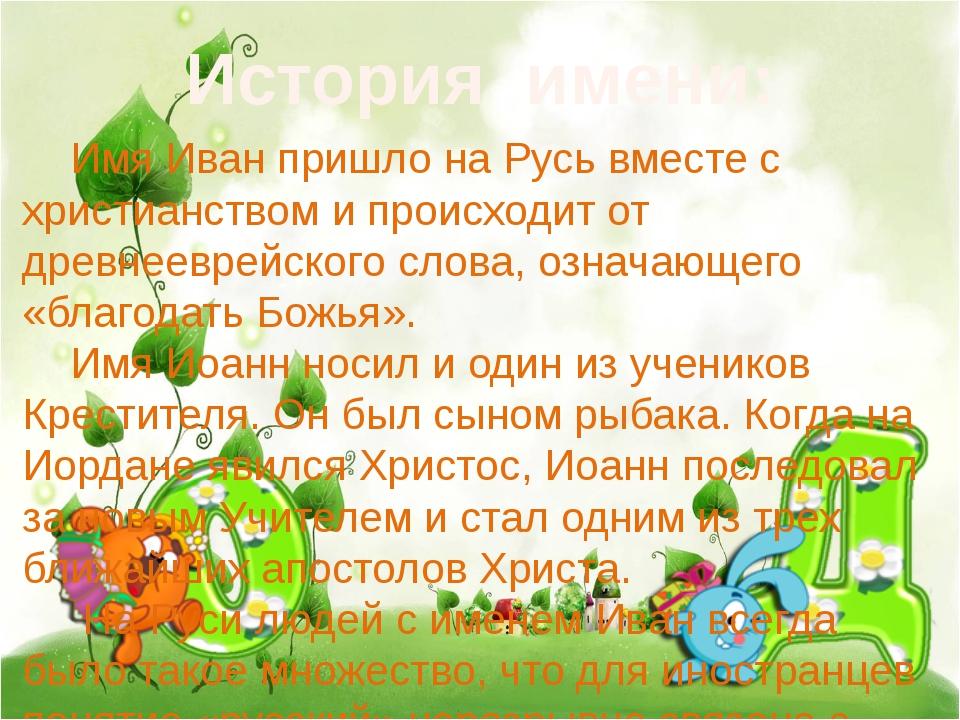 История имени: Имя Иван пришло на Русь вместе с христианством и происходит о...