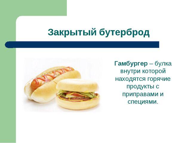 Закрытый бутерброд Гамбургер – булка внутри которой находятся горячие продукт...