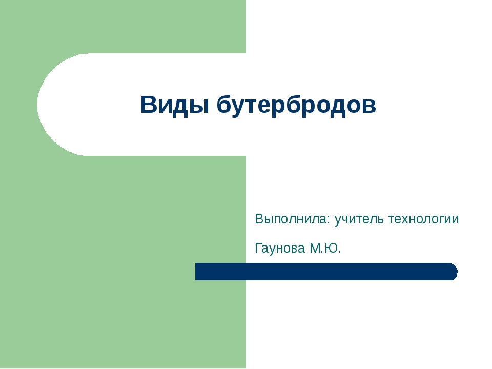 Виды бутербродов Выполнила: учитель технологии Гаунова М.Ю.