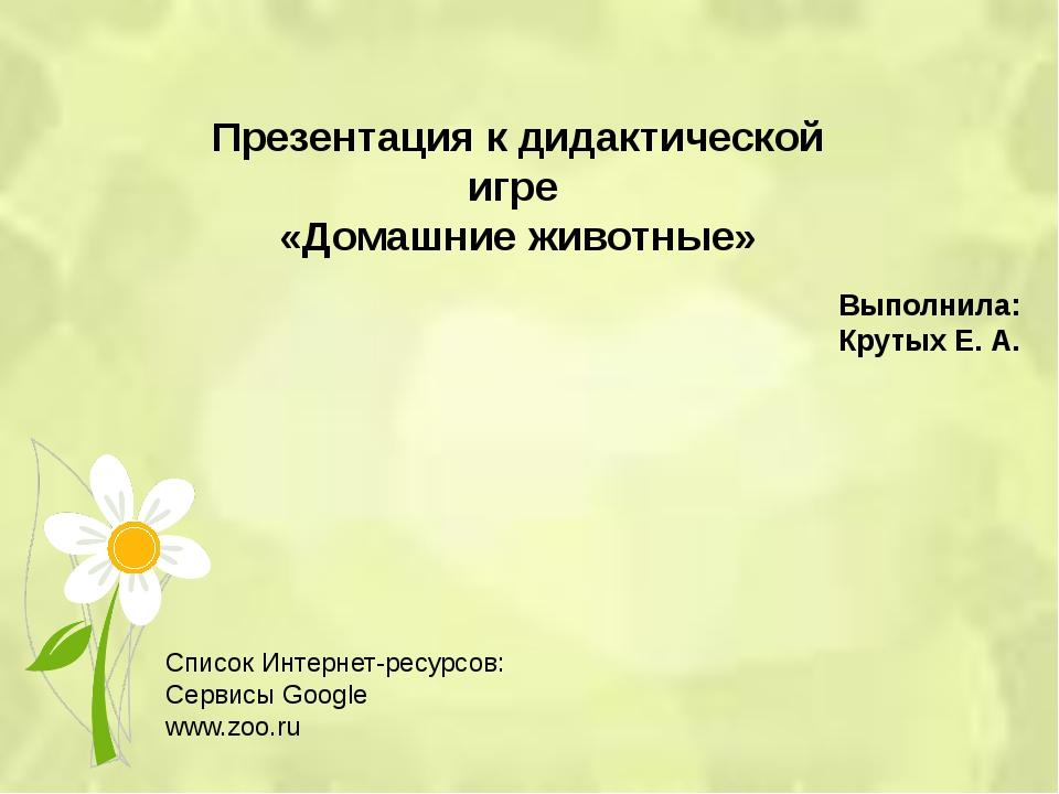 Презентация к дидактической игре «Домашние животные» Выполнила: Крутых Е. А....