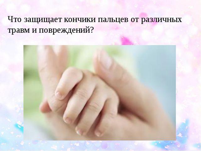 Что защищает кончики пальцев от различных травм и повреждений?