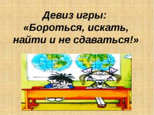 Девиз игры: «Бороться, искать, найти и не сдаваться!»