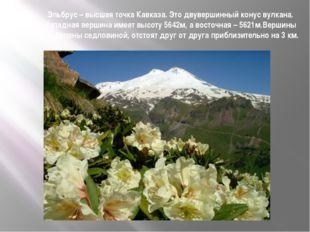 Эльбрус – высшая точка Кавказа. Это двувершинный конус вулкана. Западная верш