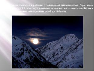 Кавказ относится к районам с повышенной сейсмичностью. Горы здесь растут до 1