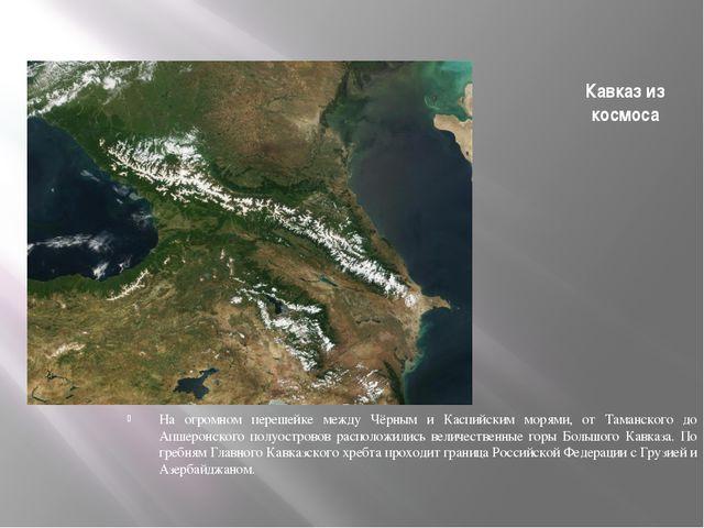 Кавказ из космоса На огромном перешейке между Чёрным и Каспийским морями, от...