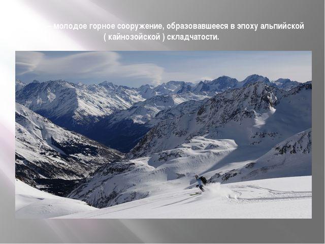Кавказ – молодое горное сооружение, образовавшееся в эпоху альпийской ( кайно...