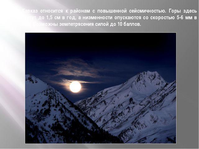 Кавказ относится к районам с повышенной сейсмичностью. Горы здесь растут до 1...