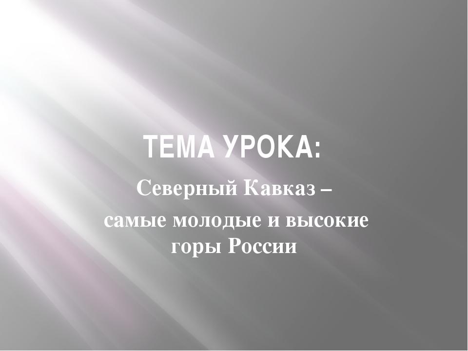 ТЕМА УРОКА: Северный Кавказ – самые молодые и высокие горы России