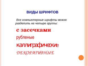ВИДЫ ШРИФТОВ Все компьютерные шрифты можно разделить на четыре группы: с засе