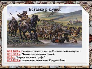 1219-1224гг.-Казахстан вошел в состав Монгольской империи. 1211-1215гг.- Чинг