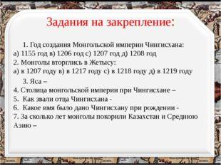 Задания на закрепление: 1. Год создания Монгольской империи Чингисхана: а) 11