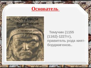 Основатель Темучин (1155 (1162)-1227гг), правитель рода кият-борджигенов.. h