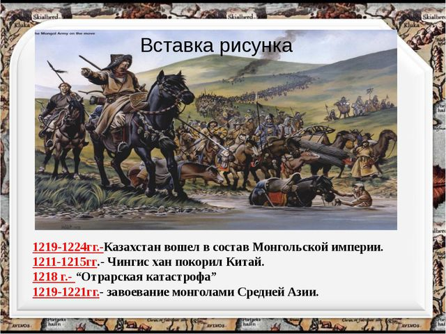 1219-1224гг.-Казахстан вошел в состав Монгольской империи. 1211-1215гг.- Чинг...