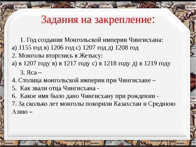 Задания на закрепление: 1. Год создания Монгольской империи Чингисхана: а) 11...