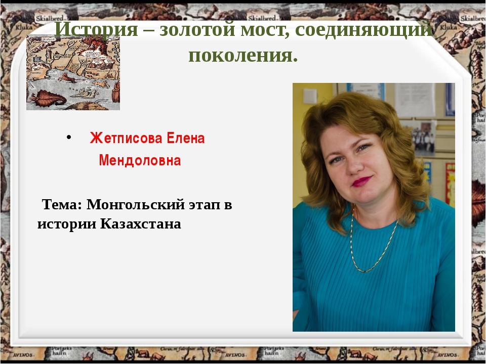История – золотой мост, соединяющий поколения. Жетписова Елена Мендоловна Те...