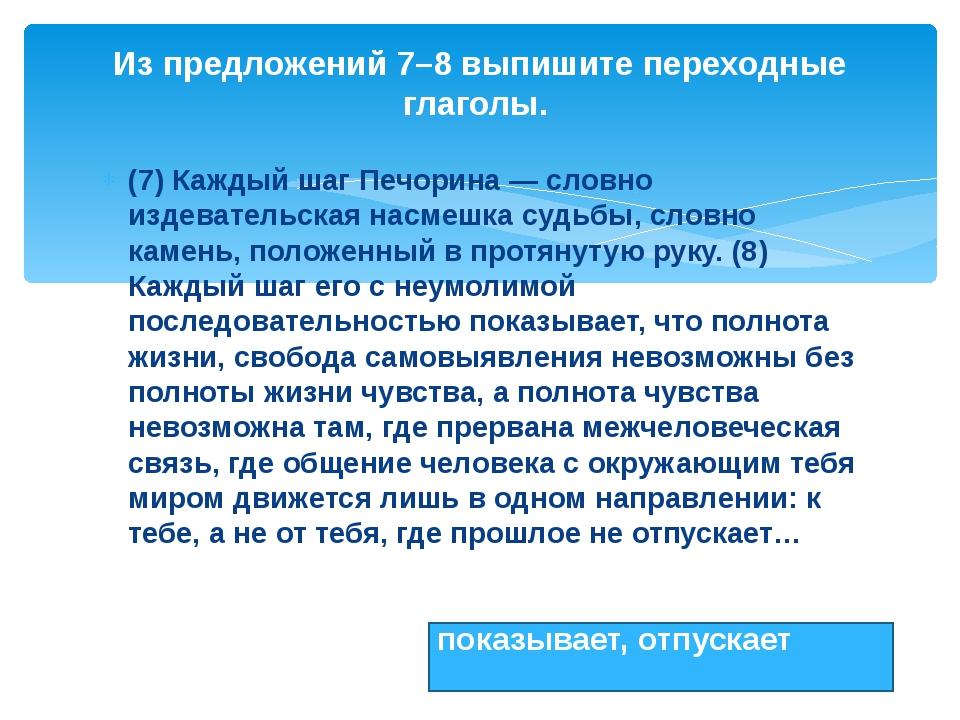 (7) Каждый шаг Печорина — словно издевательская насмешка судьбы, словно камен...