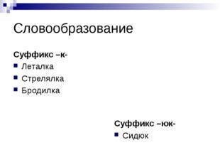 Словообразование Суффикс –к- Леталка Стрелялка Бродилка Суффикс –юк- Сидюк