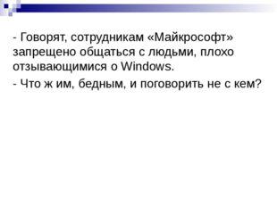 - Говорят, сотрудникам «Майкрософт» запрещено общаться с людьми, плохо отзыва