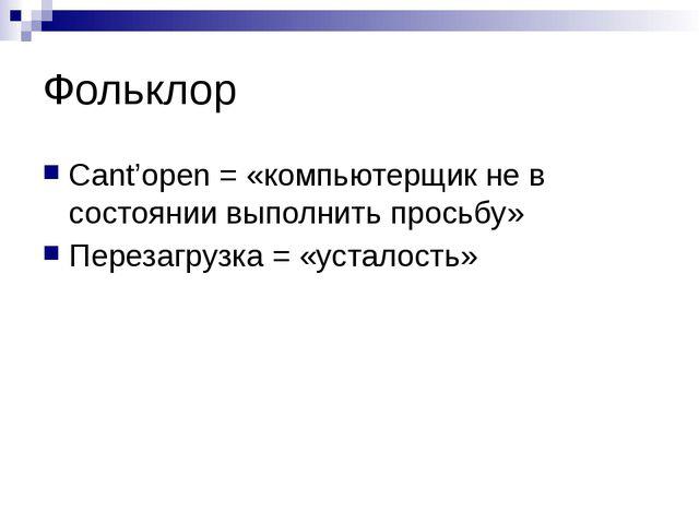 Фольклор Cant'open = «компьютерщик не в состоянии выполнить просьбу» Перезагр...