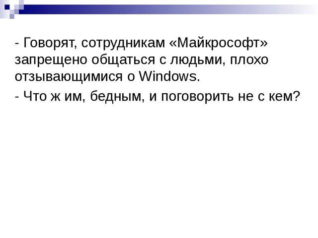 - Говорят, сотрудникам «Майкрософт» запрещено общаться с людьми, плохо отзыва...