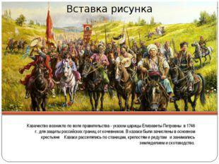 Казачество возникло по воле правительства - указом царицы Елизаветы Петровны