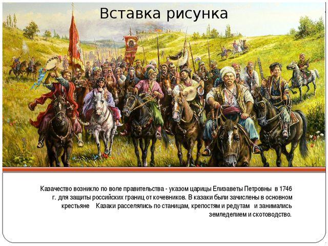 Казачество возникло по воле правительства - указом царицы Елизаветы Петровны...