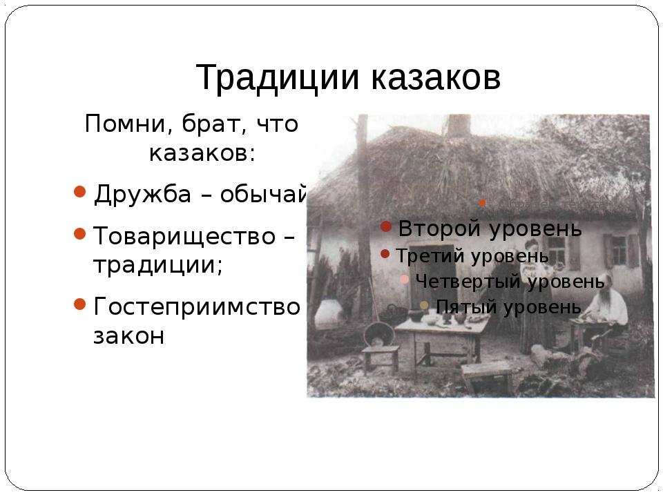 Традиции казаков Помни, брат, что у казаков: Дружба – обычай; Товарищество –...