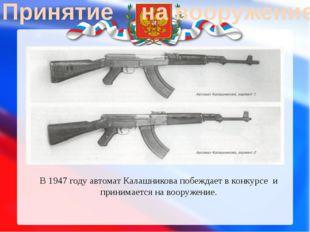 Принятие на вооружение В 1947 годуавтомат Калашниковапобеждает в конкурсе