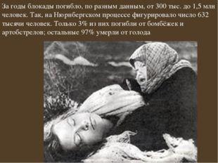 За годы блокады погибло, по разным данным, от 300 тыс. до 1,5млн человек. Та