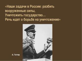 А. Гитлер «Наши задачи в России: разбить вооруженные силы, Уничтожить государ