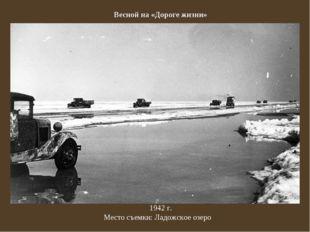 Весной на «Дороге жизни» 1942г. Место съемки:Ладожское озеро