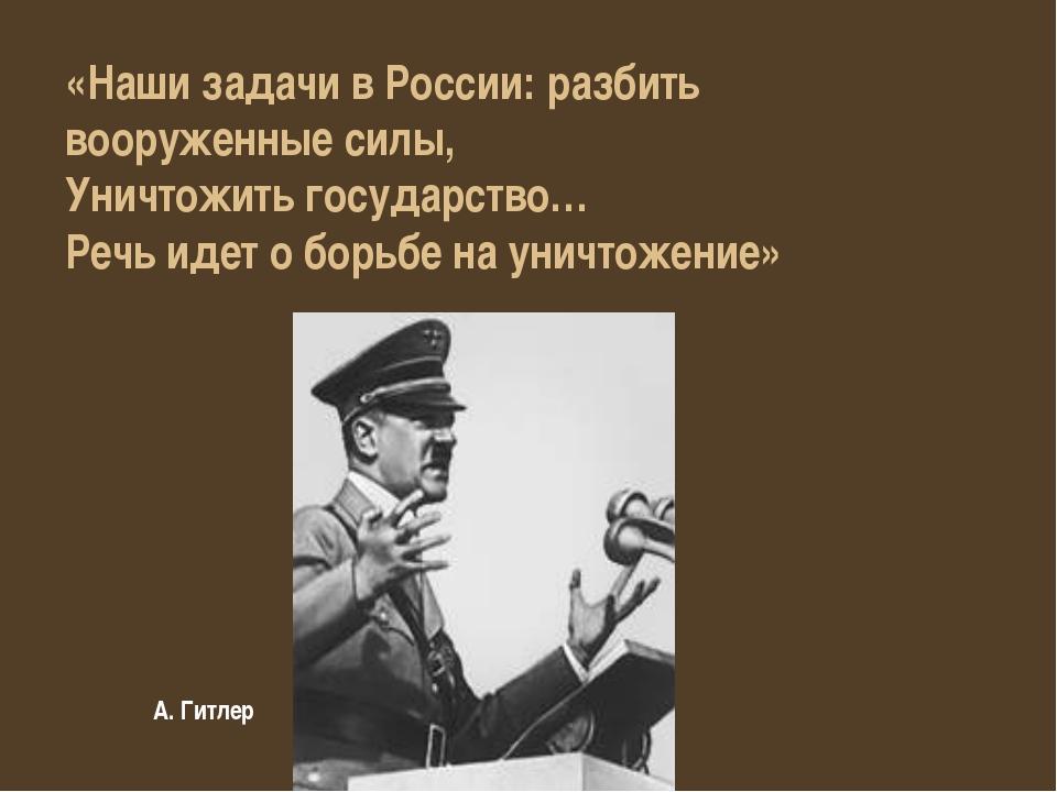 А. Гитлер «Наши задачи в России: разбить вооруженные силы, Уничтожить государ...