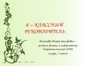 Я – КЛАССНЫЙ РУКОВОДИТЕЛЬ Ахметова Айзаря Занифовна – учитель физики и информ