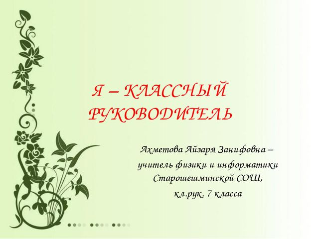 Я – КЛАССНЫЙ РУКОВОДИТЕЛЬ Ахметова Айзаря Занифовна – учитель физики и информ...