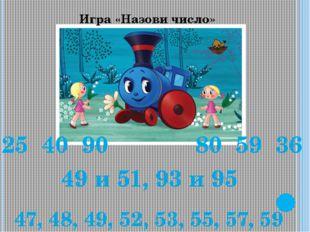 Игра «Назови число» 25 40 90 80 59 36 49 и 51, 93 и 95 47, 48, 49, 52, 53, 55