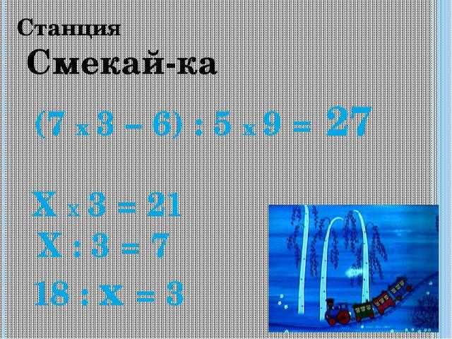 Станция Смекай-ка (7 х 3 – 6) : 5 х 9 = 27 Х х 3 = 21 Х : 3 = 7 18 : х = 3
