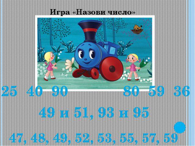 Игра «Назови число» 25 40 90 80 59 36 49 и 51, 93 и 95 47, 48, 49, 52, 53, 55...