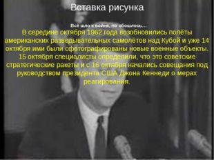 Всё шло к войне, но обошлось… В середине октября 1962 года возобновились полё