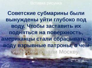 Советские субмарины были вынуждены уйти глубоко под воду. Чтобы заставить их