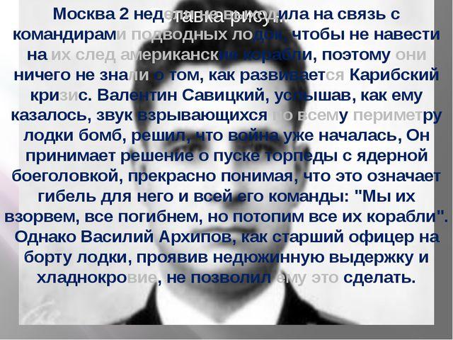Москва 2 недели не выходила на связь с командирами подводных лодок, чтобы не...