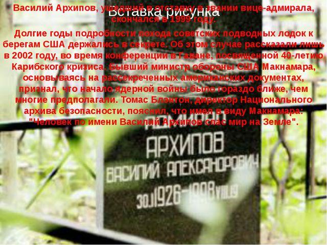 Василий Архипов, ушедший в отставку в звании вице-адмирала, скончался в 1999...