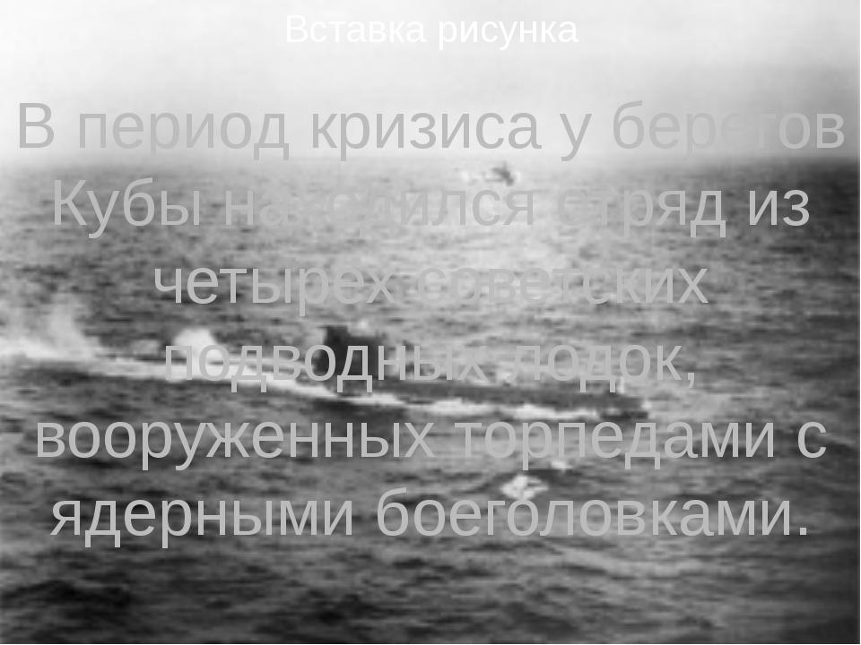 В период кризиса у берегов Кубы находился отряд из четырех советских подводны...