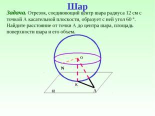  о к А Задача. Отрезок, соединяющий центр шара радиуса 12 см с точкой А каса